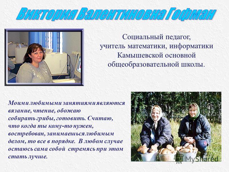 Социальный педагог, учитель математики, информатики Камышевской основной общеобразовательной школы. Моими любимыми занятиями являются вязание, чтение, обожаю собирать грибы, готовить. Считаю, что когда ты кому-то нужен, востребован, занимаешься любим