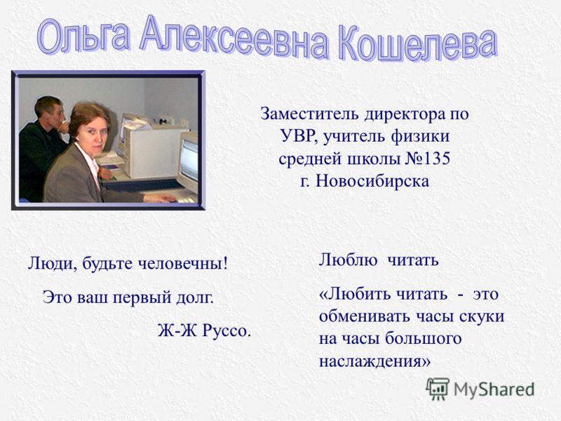 Заместитель директора по УВР, учитель физики средней школы 135 г. Новосибирска Люди, будьте человечны! Это ваш первый долг. Ж-Ж Руссо. Люблю читать «Любить читать - это обменивать часы скуки на часы большого наслаждения»