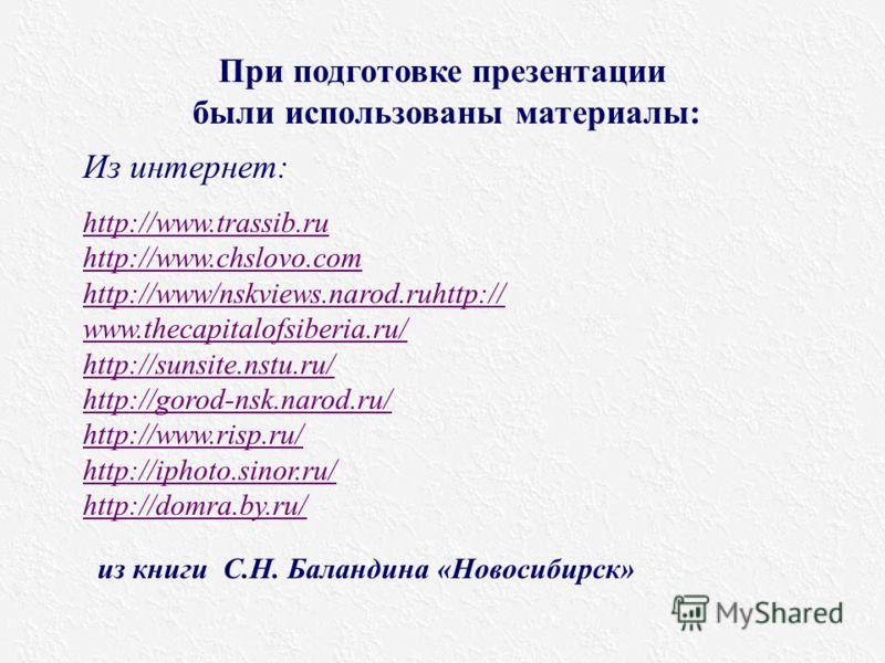При подготовке презентации были использованы материалы: из книги С.Н. Баландина «Новосибирск» Из интернет: http://www.trassib.ru http://www.chslovo.com http://www/nskviews.narod.ruhttp:// www.thecapitalofsiberia.ru/ http://sunsite.nstu.ru/ http://gor