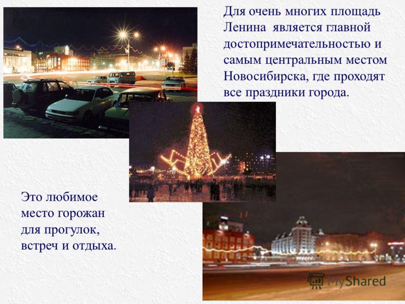 Для очень многих площадь Ленина является главной достопримечательностью и самым центральным местом Новосибирска, где проходят все праздники города. Это любимое место горожан для прогулок, встреч и отдыха.