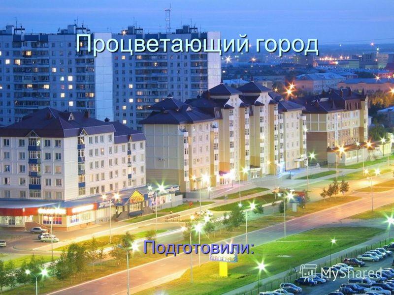 Процветающий город Подготовили: