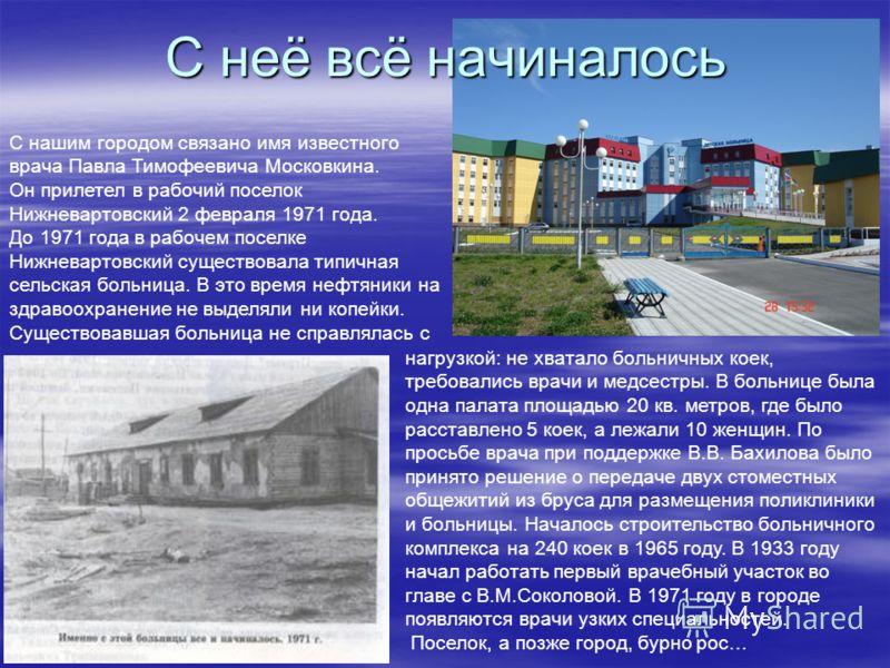 С неё всё начиналось С нашим городом связано имя известного врача Павла Тимофеевича Московкина. Он прилетел в рабочий поселок Нижневартовский 2 февраля 1971 года. До 1971 года в рабочем поселке Нижневартовский существовала типичная сельская больница.