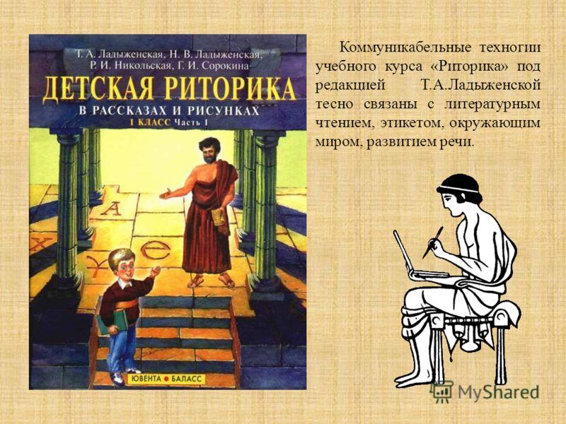 Коммуникабельные техногии учебного курса «Риторика» под редакцией Т.А.Ладыженской тесно связаны с литературным чтением, этикетом, окружающим миром, развитием речи.