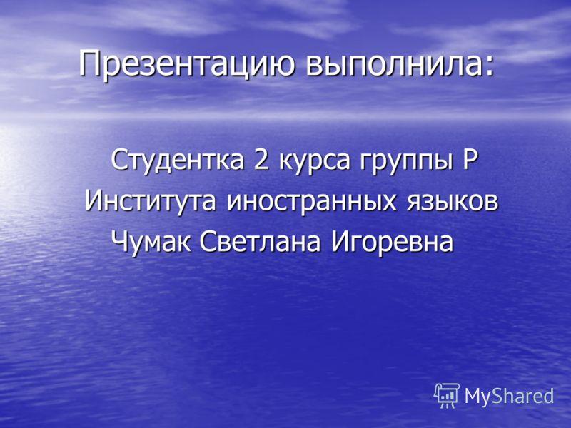 Презентацию выполнила: Студентка 2 курса группы Р Института иностранных языков Чумак Светлана Игоревна