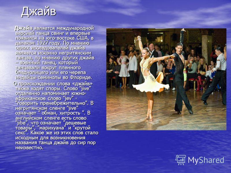 Джайв Джайв является международной версией танца свинг и впервые появился на юго-востоке США, в далеком 1927 году. По мнению одних исследователей джайв является исконно негритянским танцев, по мнению других джайв – военный танец, который танцевали во