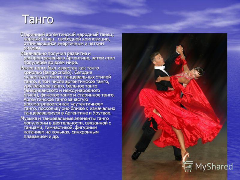 Танго Старинный аргентинский народный танец; парный танец свободной композиции, отличающийся энергичным и четким ритмом. Изначально получил развитие и распространение в Аргентине, затем стал популярен во всем мире. Ранее танго был известен как танго