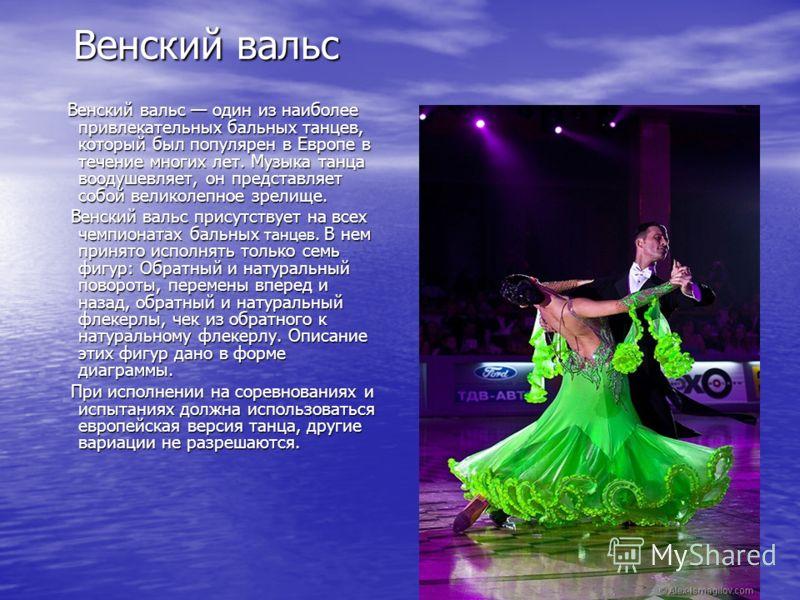 Венский вальс Венский вальс один из наиболее привлекательных бальных танцев, который был популярен в Европе в течение многих лет. Музыка танца воодушевляет, он представляет собой великолепное зрелище. Венский вальс присутствует на всех чемпионатах ба