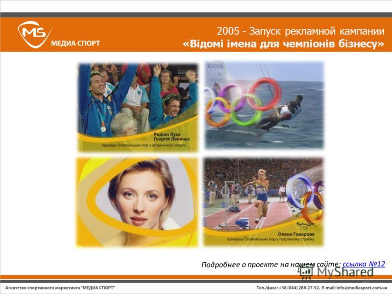 2005 - Запуск рекламной кампании «Відомі імена для чемпіонів бізнесу» Подробнее о проекте на нашем сайте: ссылка 12ссылка 12 20