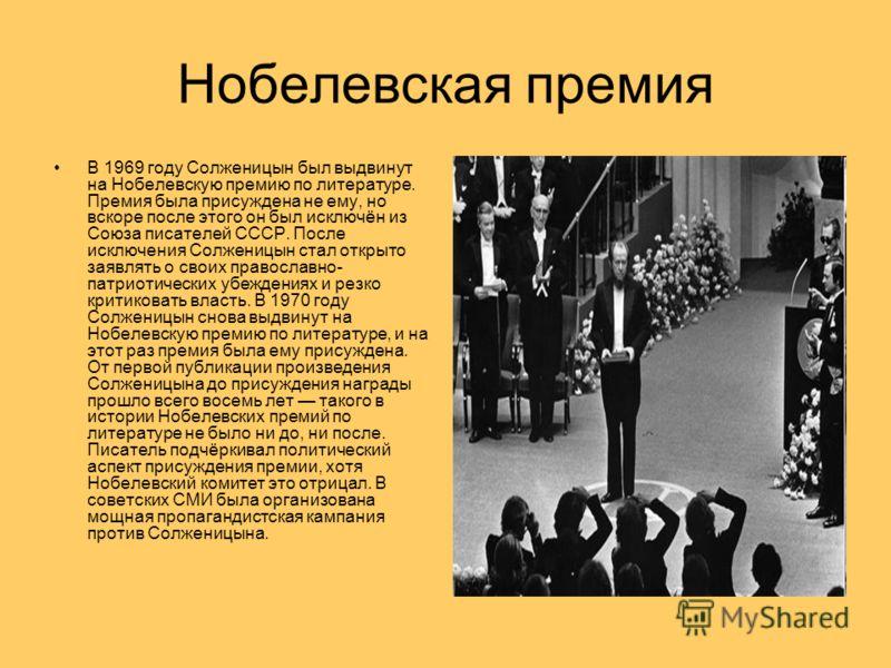 Нобелевская премия В 1969 году Солженицын был выдвинут на Нобелевскую премию по литературе. Премия была присуждена не ему, но вскоре после этого он был исключён из Союза писателей СССР. После исключения Солженицын стал открыто заявлять о своих правос