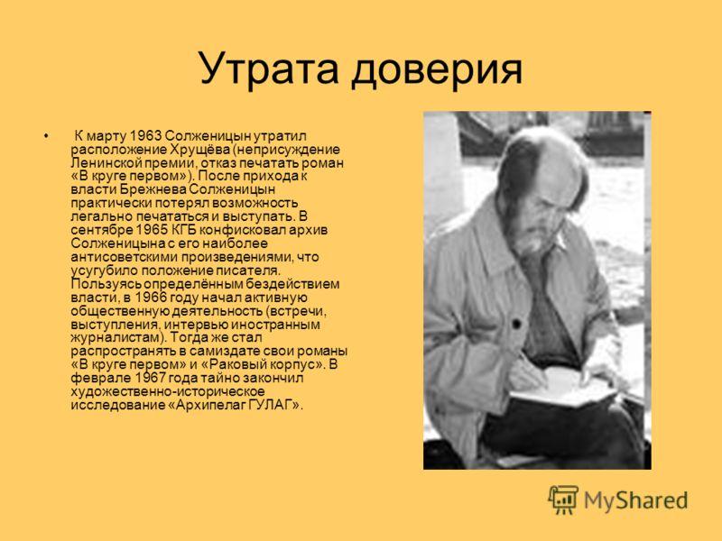 Утрата доверия К марту 1963 Солженицын утратил расположение Хрущёва (неприсуждение Ленинской премии, отказ печатать роман «В круге первом»). После прихода к власти Брежнева Солженицын практически потерял возможность легально печататься и выступать. В