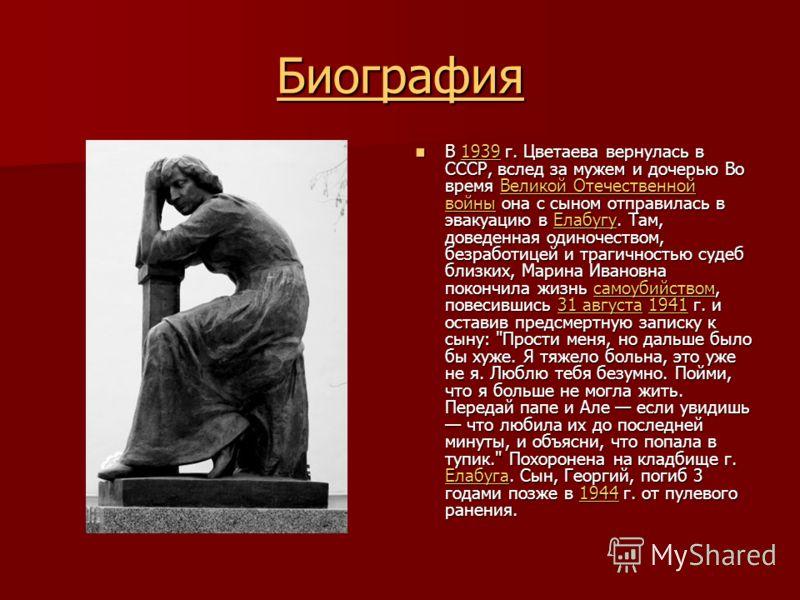 Биография В 1939 г. Цветаева вернулась в СССР, вслед за мужем и дочерью Во время Великой Отечественной войны она с сыном отправилась в эвакуацию в Елабугу. Там, доведенная одиночеством, безработицей и трагичностью судеб близких, Марина Ивановна покон