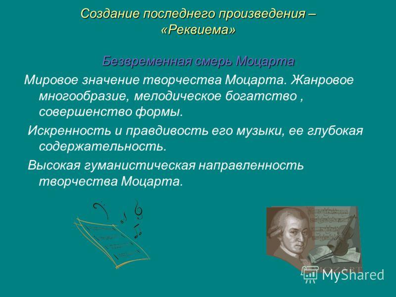 Создание последнего произведения – «Реквиема» Безвременная смерь Моцарта Мировое значение творчества Моцарта. Жанровое многообразие, мелодическое богатство, совершенство формы. Искренность и правдивость его музыки, ее глубокая содержательность. Высок