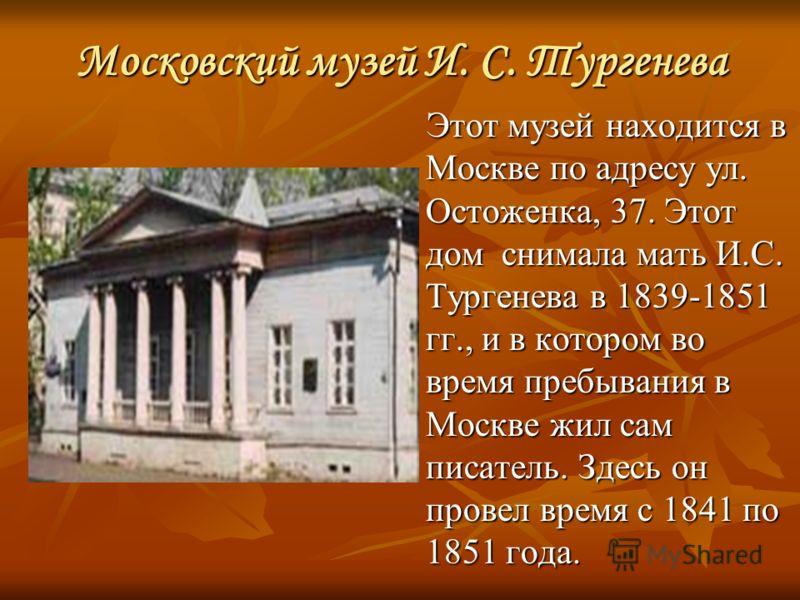 Московский музей И. С. Тургенева Этот музей находится в Москве по адресу ул. Остоженка, 37. Этот дом снимала мать И.С. Тургенева в 1839-1851 гг., и в котором во время пребывания в Москве жил сам писатель. Здесь он провел время с 1841 по 1851 года.
