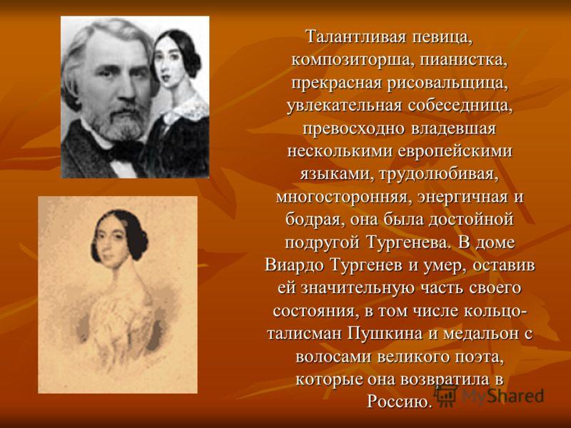 Талантливая певица, композиторша, пианистка, прекрасная рисовальщица, увлекательная собеседница, превосходно владевшая несколькими европейскими языками, трудолюбивая, многосторонняя, энергичная и бодрая, она была достойной подругой Тургенева. В доме