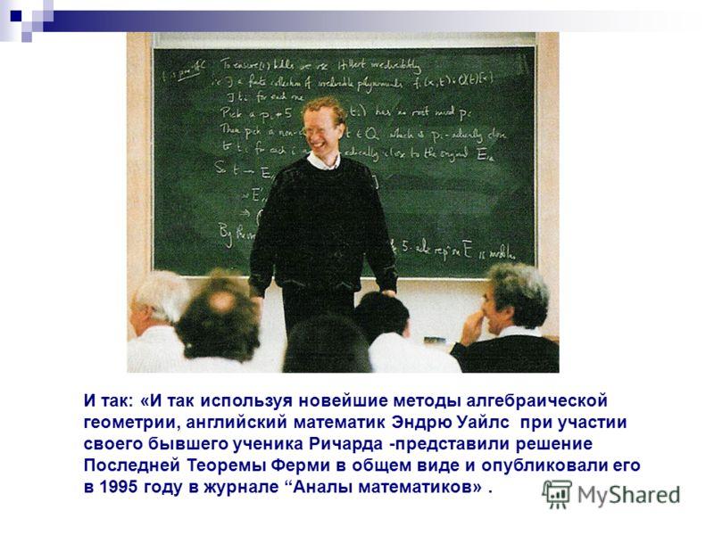 И так: «И так используя новейшие методы алгебраической геометрии, английский математик Эндрю Уайлс при участии своего бывшего ученика Ричарда -представили решение Последней Теоремы Ферми в общем виде и опубликовали его в 1995 году в журнале Аналы мат
