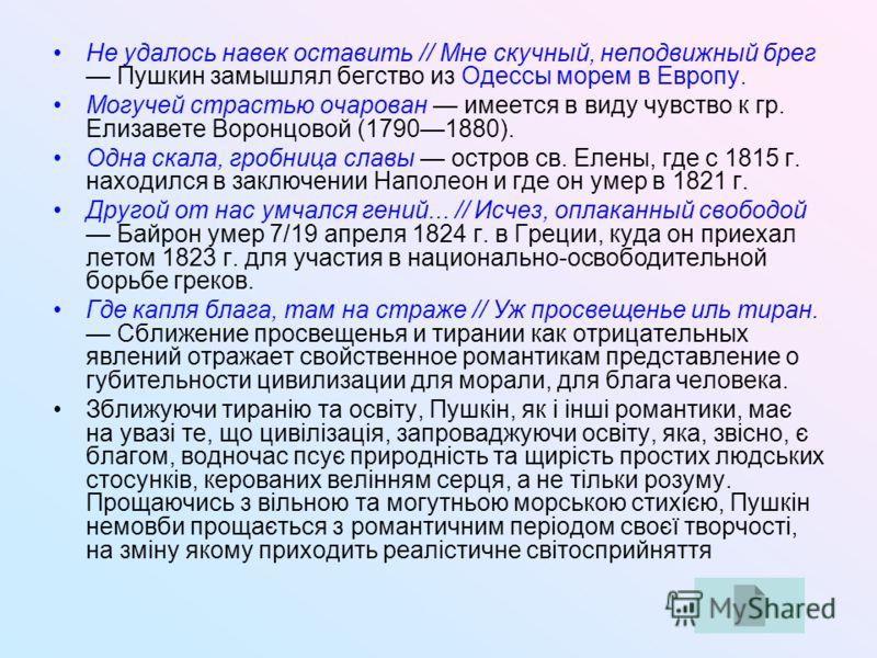 Не удалось навек оставить // Мне скучный, неподвижный брег Пушкин замышлял бегство из Одессы морем в Европу. Могучей страстью очарован имеется в виду чувство к гр. Елизавете Воронцовой (17901880). Одна скала, гробница славы остров св. Елены, где с 18