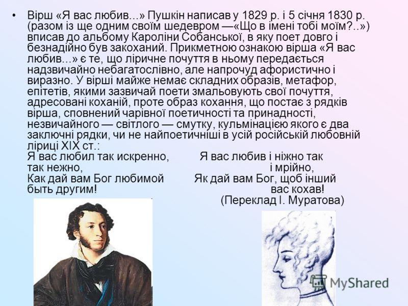 Вірш «Я вас любив...» Пушкін написав у 1829 р. і 5 січня 1830 р. (разом із ще одним своїм шедевром «Що в імені тобі моїм?..») вписав до альбому Кароліни Собанської, в яку поет довго і безнадійно був закоханий. Прикметною ознакою вірша «Я вас любив...