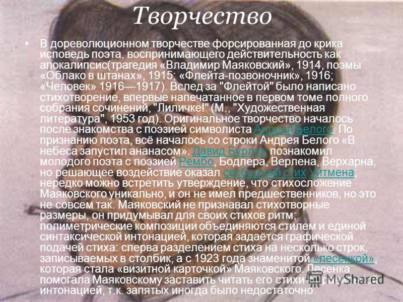 Творчество В дореволюционном творчестве форсированная до крика исповедь поэта, воспринимающего действительность как апокалипсис(трагедия «Владимир Маяковский», 1914, поэмы «Облако в штанах», 1915; «Флейта-позвоночник», 1916; «Человек» 19161917). Всле