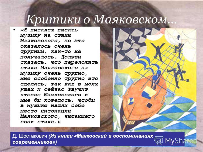 Критики о Маяковском… «Я пытался писать музыку на стихи Маяковского, но это оказалось очень трудным, как-то не получалось. Должен сказать, что переложить стихи Маяковского на музыку очень трудно, мне особенно трудно это сделать, так как в моих ушах и