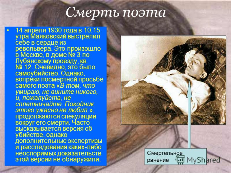 Смерть поэта 14 апреля 1930 года в 10:15 утра Маяковский выстрелил себе в сердце из револьвера. Это произошло в Москве, в доме 3 по Лубянскому проезду, кв. 12. Очевидно, это было самоубийство. Однако, вопреки посмертной просьбе самого поэта «В том, ч