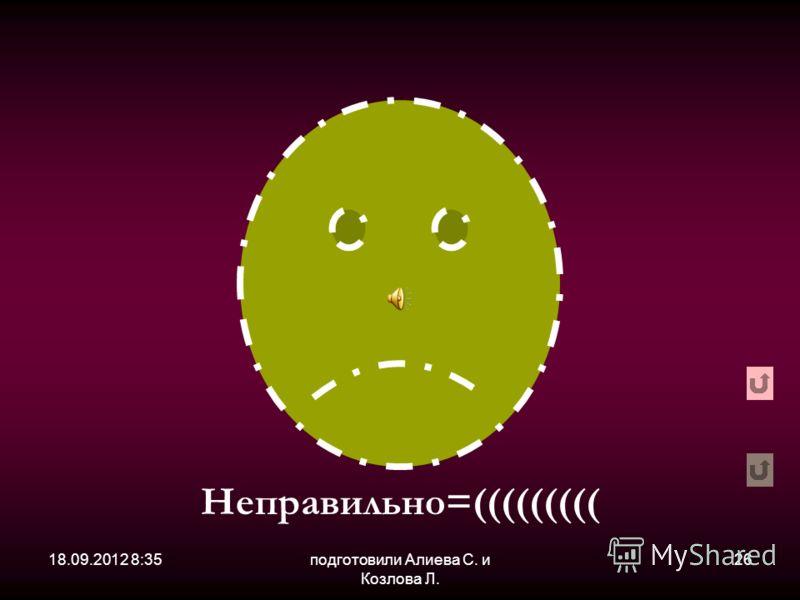 18.09.2012 8:36подготовили Алиева С. и Козлова Л. 26 Неправильно=(((((((((