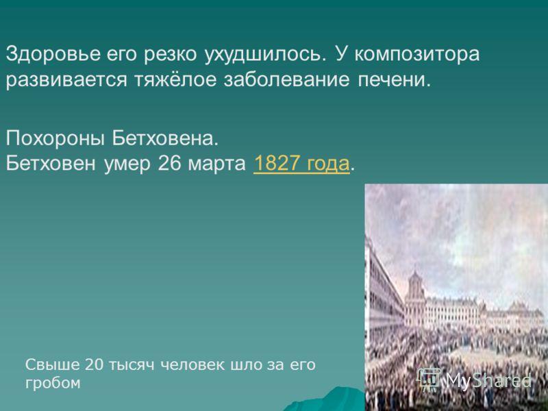 Здоровье его резко ухудшилось. У композитора развивается тяжёлое заболевание печени. Похороны Бетховена. Бетховен умер 26 марта 1827 года.1827 года Свыше 20 тысяч человек шло за его гробом
