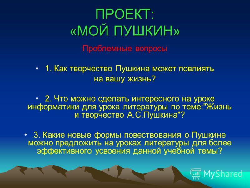 ПРОЕКТ: «МОЙ ПУШКИН» Проблемные вопросы 1. Как творчество Пушкина может повлиять на вашу жизнь? 2. Что можно сделать интересного на уроке информатики для урока литературы по теме: