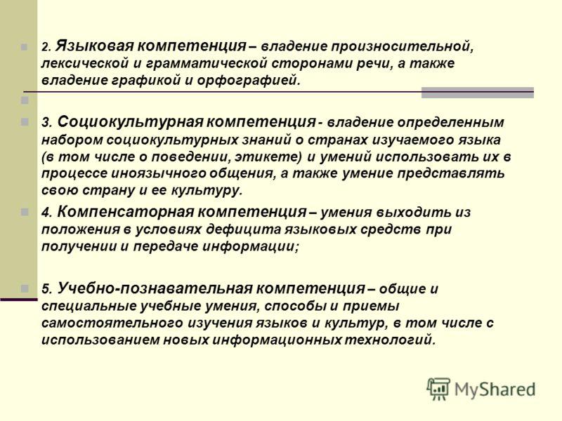 2. Языковая компетенция – владение произносительной, лексической и грамматической сторонами речи, а также владение графикой и орфографией. 3. Социокультурная компетенция - владение определенным набором социокультурных знаний о странах изучаемого язык