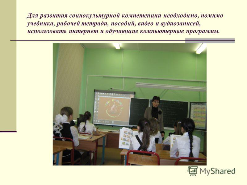 Для развития социокультурной компетенции необходимо, помимо учебника, рабочей тетради, пособий, видео и аудиозаписей, использовать интернет и обучающие компьютерные программы.