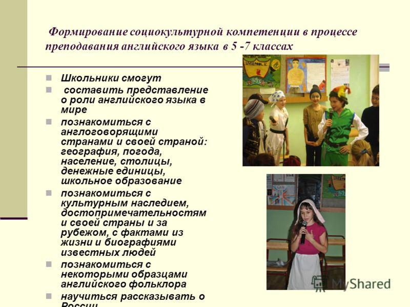 Формирование социокультурной компетенции в процессе преподавания английского языка в 5 -7 классах Школьники смогут составить представление о роли английского языка в мире познакомиться с англоговорящими странами и своей страной: география, погода, на