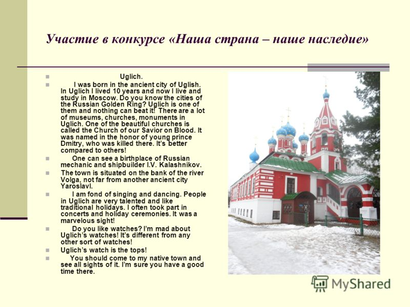 Участие в конкурсе «Наша страна – наше наследие» Uglich. I was born in the ancient city of Uglish. In Uglich I lived 10 years and now I live and study in Moscow. Do you know the cities of the Russian Golden Ring? Uglich is one of them and nothing can