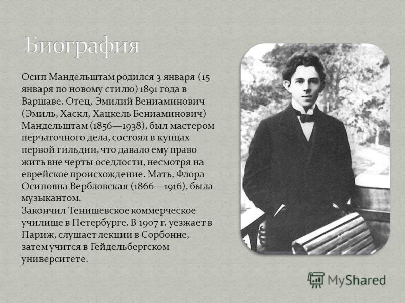 Осип Мандельштам родился 3 января (15 января по новому стилю) 1891 года в Варшаве. Отец, Эмилий Вениаминович (Эмиль, Хаскл, Хацкель Бениаминович) Мандельштам (18561938), был мастером перчаточного дела, состоял в купцах первой гильдии, что давало ему