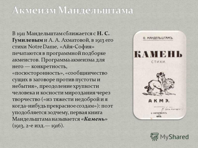 В 1911 Мандельштам сближается с Н. С. Гумилевым и А. А. Ахматовой, в 1913 его стихи Notre Dame, «Айя-София» печатаются в программной подборке акмеистов. Программа акмеизма для него конкретность, «посюсторонность», «сообщничество сущих в заговоре прот