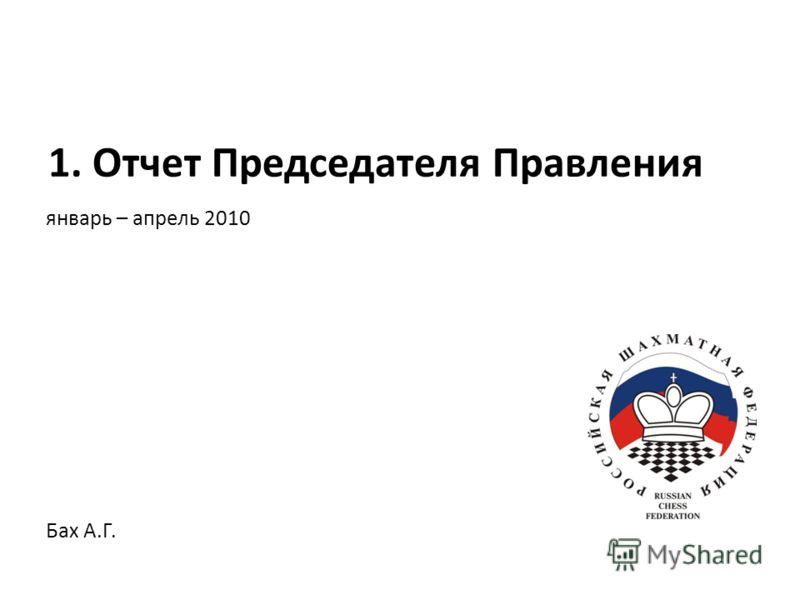 январь – апрель 2010 1. Отчет Председателя Правления Бах А.Г.