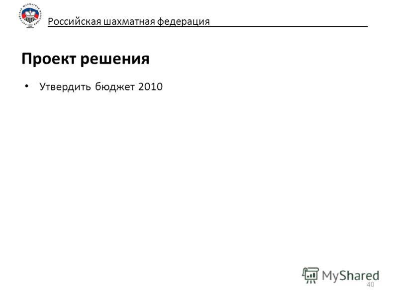 Российская шахматная федерация_____________________________ Проект решения Утвердить бюджет 2010 40