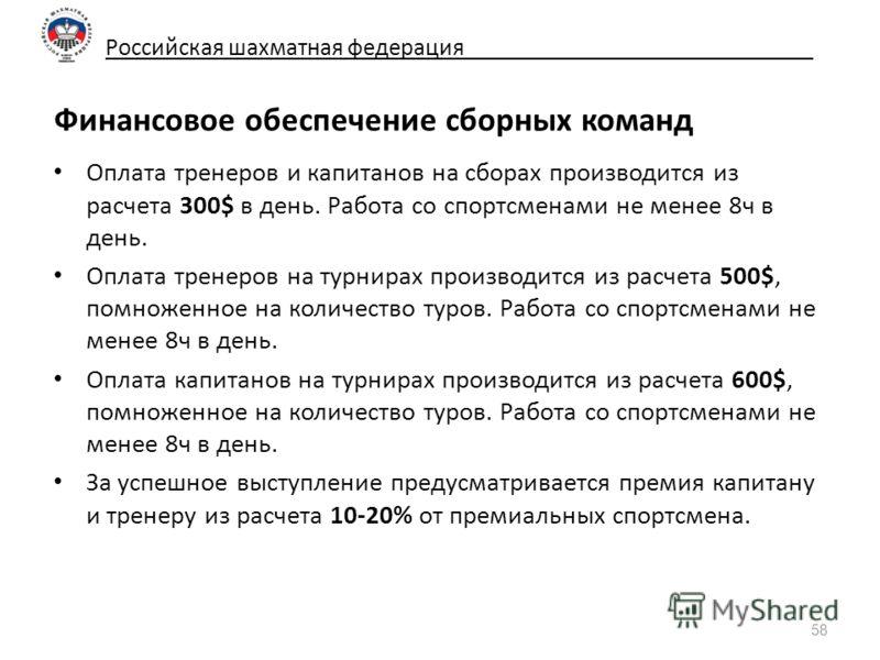Российская шахматная федерация_____________________________ Финансовое обеспечение сборных команд Оплата тренеров и капитанов на сборах производится из расчета 300$ в день. Работа со спортсменами не менее 8ч в день. Оплата тренеров на турнирах произв