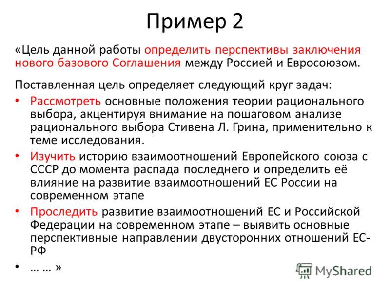 Пример 2 «Цель данной работы определить перспективы заключения нового базового Соглашения между Россией и Евросоюзом. Поставленная цель определяет следующий круг задач: Рассмотреть основные положения теории рационального выбора, акцентируя внимание н