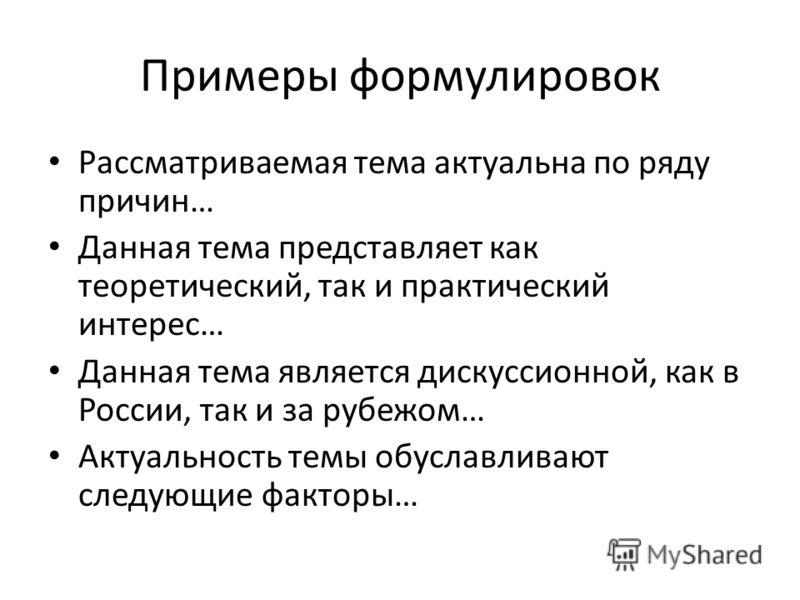 Примеры формулировок Рассматриваемая тема актуальна по ряду причин… Данная тема представляет как теоретический, так и практический интерес… Данная тема является дискуссионной, как в России, так и за рубежом… Актуальность темы обуславливают следующие