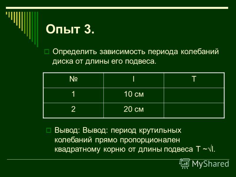 Опыт 3. Определить зависимость периода колебаний диска от длины его подвеса. lT 110 см 220 см Вывод: Вывод: период крутильных колебаний прямо пропорционален квадратному корню от длины подвеса T ~l.