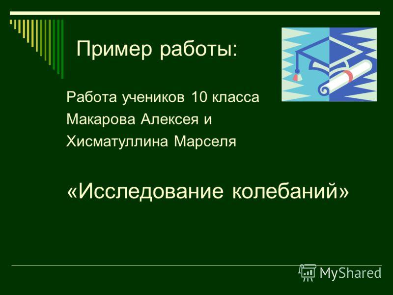 Пример работы: Работа учеников 10 класса Макарова Алексея и Хисматуллина Марселя «Исследование колебаний»