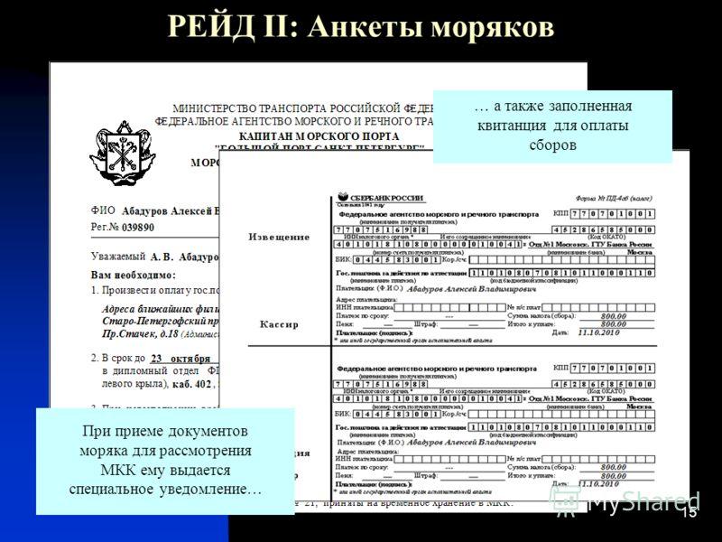 15 РЕЙД II: Анкеты моряков При приеме документов моряка для рассмотрения МКК ему выдается специальное уведомление… … а также заполненная квитанция для оплаты сборов