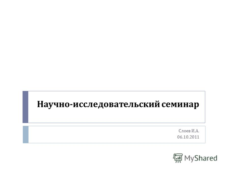 Научно - исследовательский семинар Слоев И. А. 06.10.2011