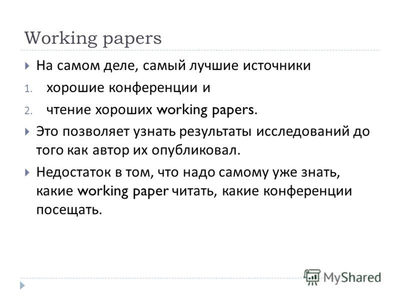 Working papers На самом деле, самый лучшие источники 1. хорошие конференции и 2. чтение хороших working papers. Это позволяет узнать результаты исследований до того как автор их опубликовал. Недостаток в том, что надо самому уже знать, какие working