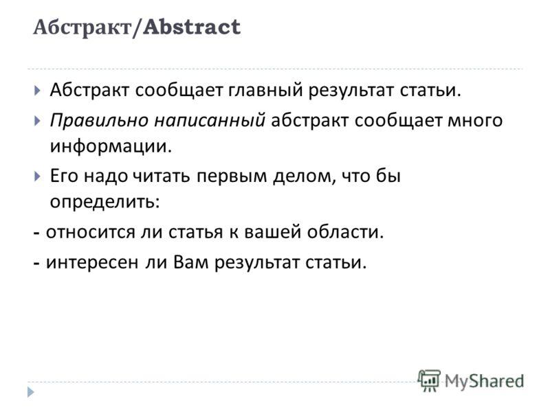 Абстракт /Abstract Абстракт сообщает главный результат статьи. Правильно написанный абстракт сообщает много информации. Его надо читать первым делом, что бы определить : - относится ли статья к вашей области. - интересен ли Вам результат статьи.
