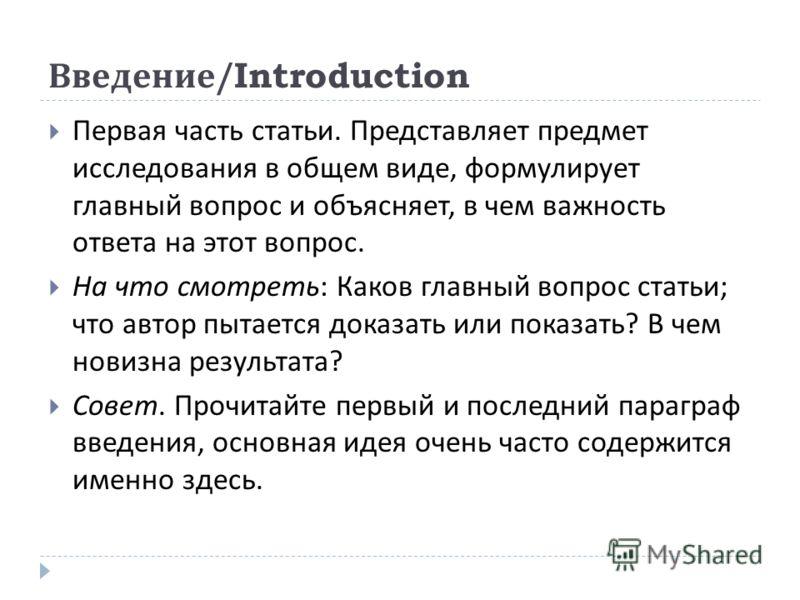 Введение /Introduction Первая часть статьи. Представляет предмет исследования в общем виде, формулирует главный вопрос и объясняет, в чем важность ответа на этот вопрос. На что смотреть : Каков главный вопрос статьи ; что автор пытается доказать или