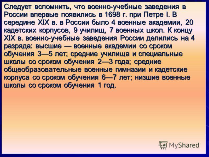 Следует вспомнить, что военно-учебные заведения в России впервые появились в 1698 г. при Петре I. В середине XIX в. в России было 4 военные академии, 20 кадетских корпусов, 9 училищ, 7 военных школ. К концу XIX в. военно-учебные заведения России дели