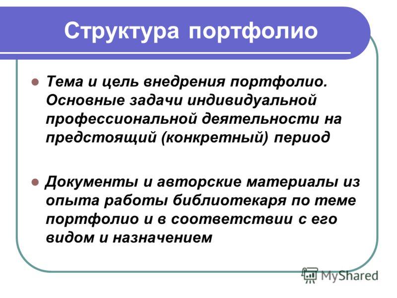 Структура портфолио Тема и цель внедрения портфолио. Основные задачи индивидуальной профессиональной деятельности на предстоящий (конкретный) период Д