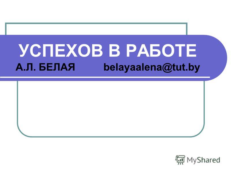 УСПЕХОВ В РАБОТЕ А.Л. БЕЛАЯ belayaalena@tut.by