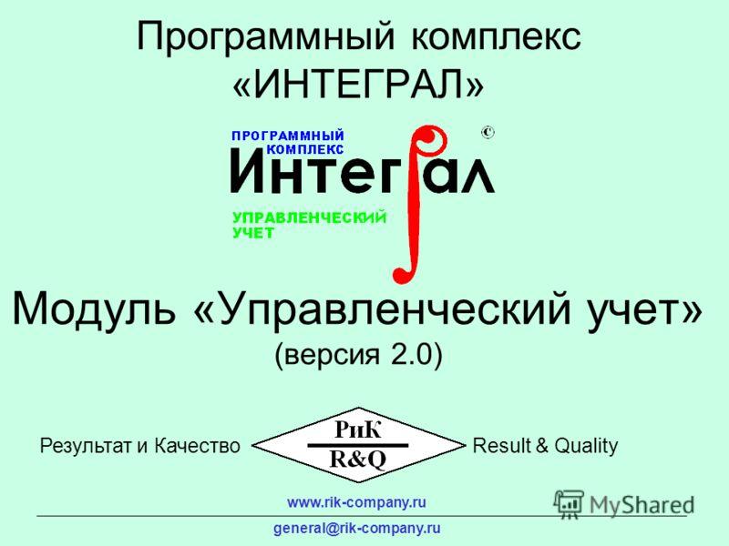 Модуль «Управленческий учет» (версия 2.0) Программный комплекс «ИНТЕГРАЛ» www.rik-company.ru general@rik-company.ru Результат и КачествоResult & Quality