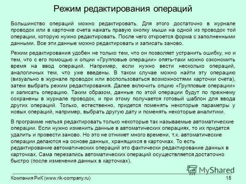 Компания РиК (www.rik-company.ru)15 Режим редактирования операций Большинство операций можно редактировать. Для этого достаточно в журнале проводок или в карточке счета нажать правую кнопку мыши на одной из проводок той операции, которую нужно редакт
